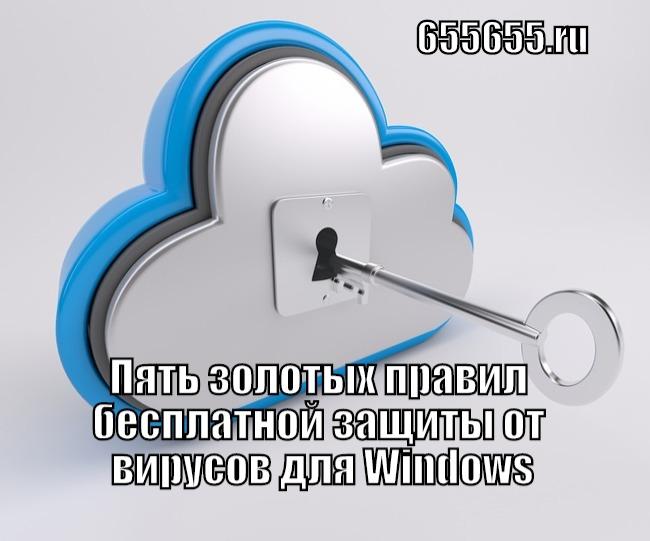 Пять золотых правил бесплатной защиты от вирусов для Windows